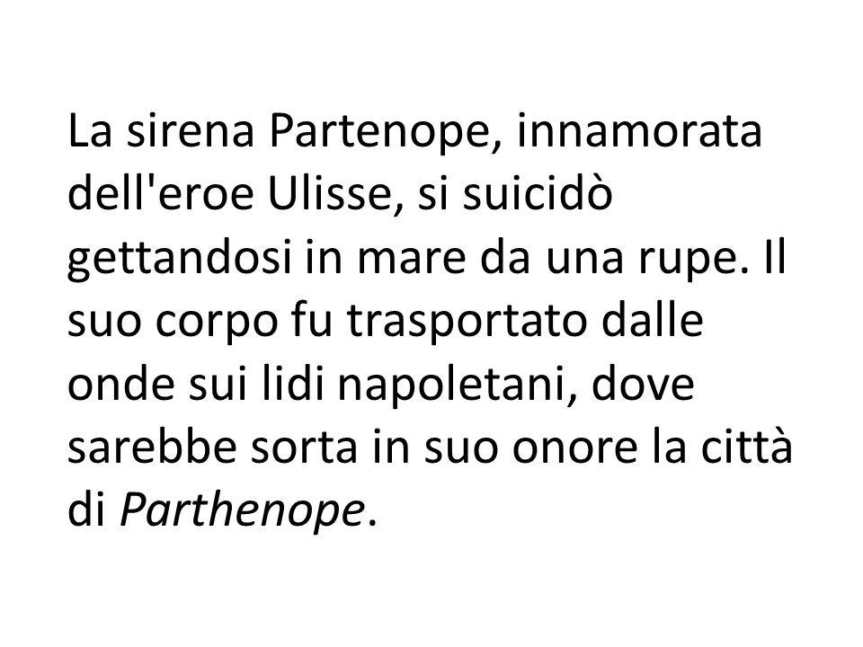 La sirena Partenope, innamorata dell eroe Ulisse, si suicidò gettandosi in mare da una rupe.