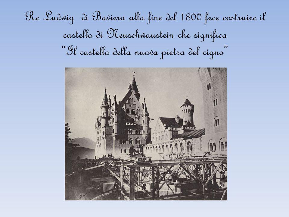 Re Ludwig di Baviera alla fine del 1800 fece costruire il castello di Neuschwaustein che significa Il castello della nuova pietra del cigno
