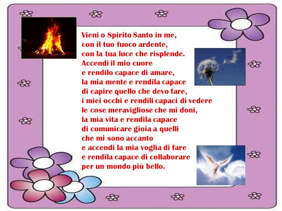 Vieni o Spirito Santo in me, con il tuo fuoco ardente, con la tua luce che risplende. Accendi il mio cuore e rendilo capace di amare, la mia mente e r