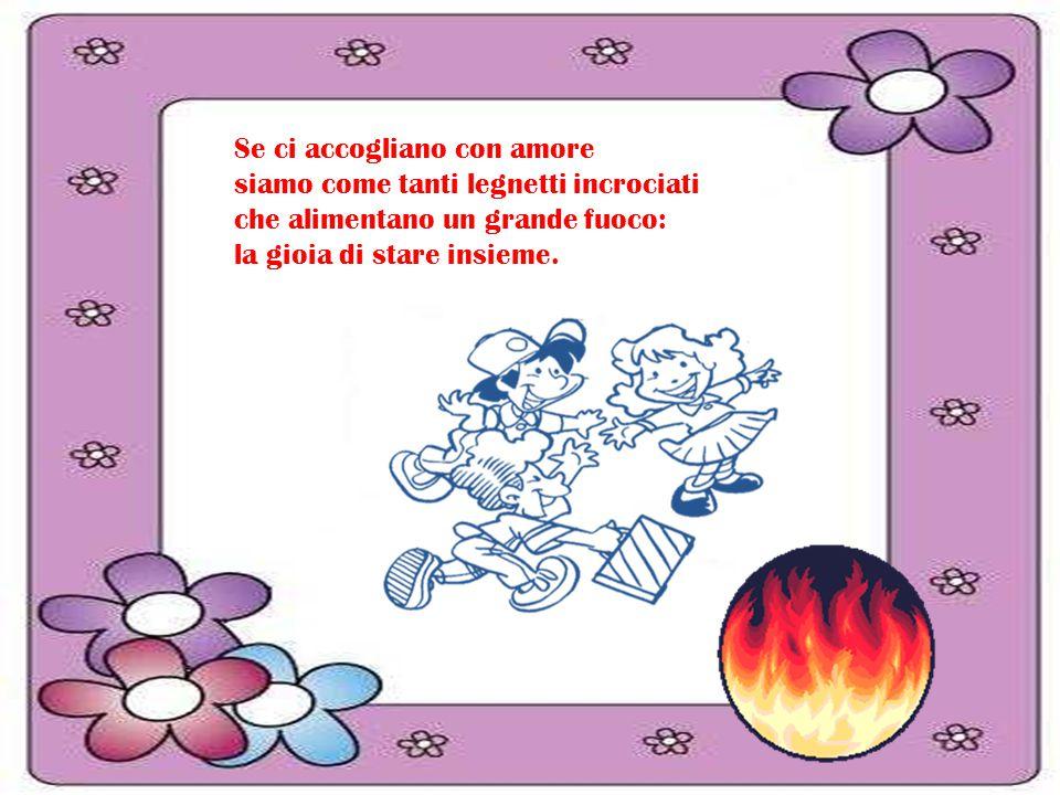 Se ci accogliano con amore siamo come tanti legnetti incrociati che alimentano un grande fuoco: la gioia di stare insieme.