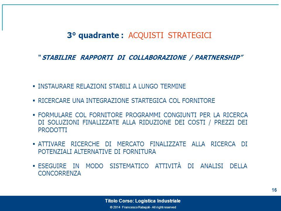 """© 2014 Francesco Rabajoli - All right reserved 16 Titolo Corso: Logistica Industriale 3° quadrante : ACQUISTI STRATEGICI """" STABILIRE RAPPORTI DI COLLA"""