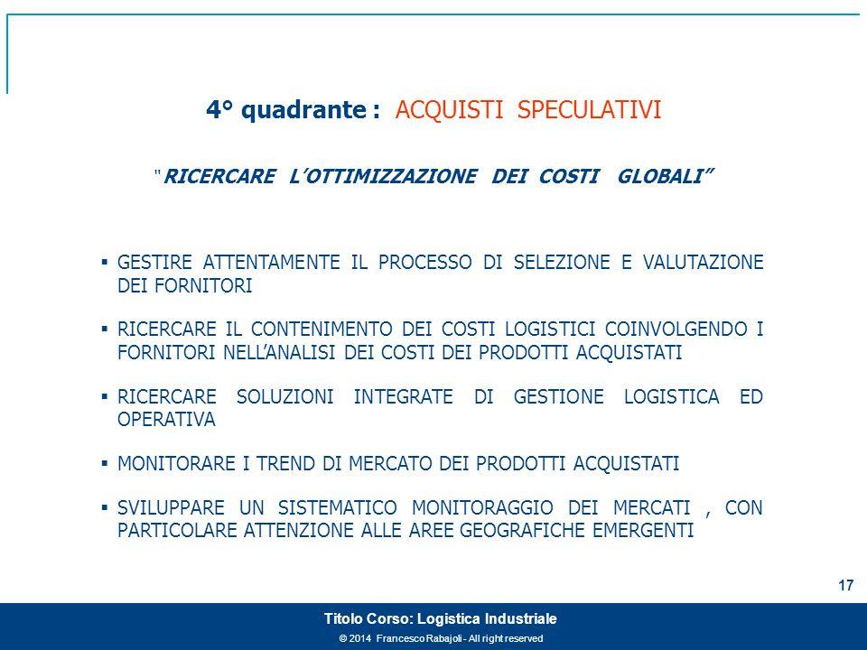 """© 2014 Francesco Rabajoli - All right reserved 17 Titolo Corso: Logistica Industriale 4° quadrante : ACQUISTI SPECULATIVI """" RICERCARE L'OTTIMIZZAZIONE"""
