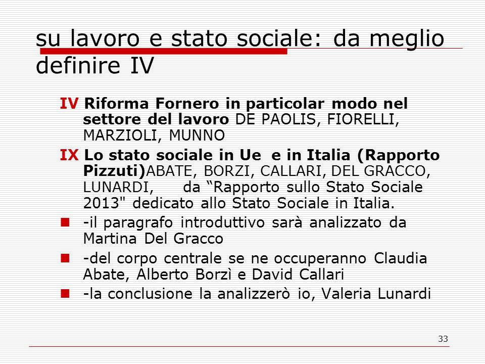 33 su lavoro e stato sociale: da meglio definire IV IV Riforma Fornero in particolar modo nel settore del lavoro DE PAOLIS, FIORELLI, MARZIOLI, MUNNO IX Lo stato sociale in Ue e in Italia (Rapporto Pizzuti) ABATE, BORZI, CALLARI, DEL GRACCO, LUNARDI, da Rapporto sullo Stato Sociale 2013 dedicato allo Stato Sociale in Italia.