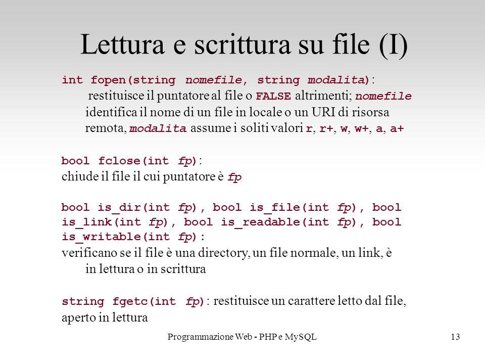 13Programmazione Web - PHP e MySQL Lettura e scrittura su file (I) int fopen(string nomefile, string modalita) : restituisce il puntatore al file o FALSE altrimenti; nomefile identifica il nome di un file in locale o un URI di risorsa remota, modalita assume i soliti valori r, r+, w, w+, a, a+ bool fclose(int fp) : chiude il file il cui puntatore è fp bool is_dir(int fp), bool is_file(int fp), bool is_link(int fp), bool is_readable(int fp), bool is_writable(int fp): verificano se il file è una directory, un file normale, un link, è in lettura o in scrittura string fgetc(int fp) : restituisce un carattere letto dal file, aperto in lettura