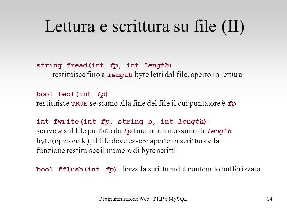 14Programmazione Web - PHP e MySQL Lettura e scrittura su file (II) string fread(int fp, int length) : restituisce fino a length byte letti dal file, aperto in lettura bool feof(int fp) : restituisce TRUE se siamo alla fine del file il cui puntatore è fp int fwrite(int fp, string s, int length): scrive s sul file puntato da fp fino ad un massimo di length byte (opzionale); il file deve essere aperto in scrittura e la funzione restituisce il numero di byte scritti bool fflush(int fp) : forza la scrittura del contenuto bufferizzato