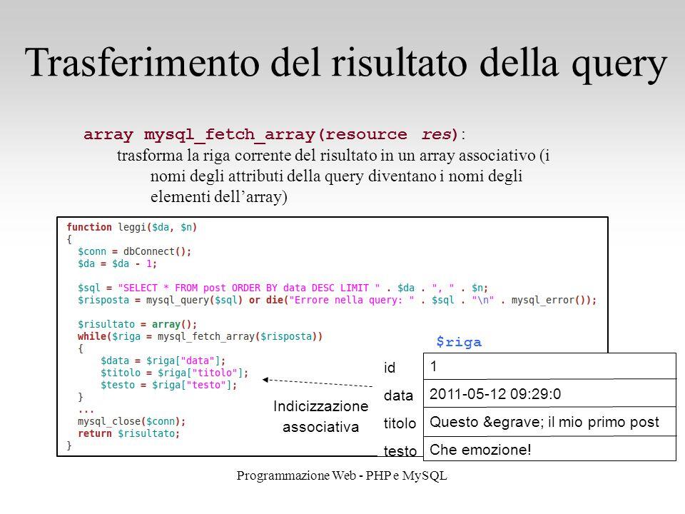 27 Programmazione Web - PHP e MySQL Trasferimento del risultato della query array mysql_fetch_array(resource res) : trasforma la riga corrente del risultato in un array associativo (i nomi degli attributi della query diventano i nomi degli elementi dell'array) $riga id data titolo testo 1 2011-05-12 09:29:0 Questo è il mio primo post Che emozione.