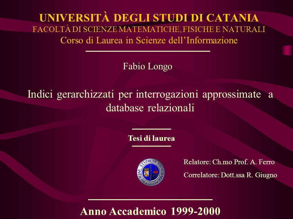 UNIVERSITÀ DEGLI STUDI DI CATANIA FACOLTÀ DI SCIENZE MATEMATICHE, FISICHE E NATURALI Corso di Laurea in Scienze dell'Informazione Indici gerarchizzati per interrogazioni approssimate a database relazionali Fabio Longo Relatore: Ch.mo Prof.