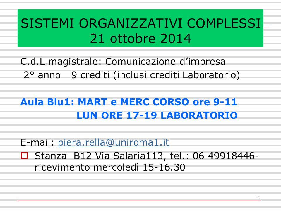 3 SISTEMI ORGANIZZATIVI COMPLESSI 21 ottobre 2014 C.d.L magistrale: Comunicazione d'impresa 2° anno 9 crediti (inclusi crediti Laboratorio) Aula Blu1: MART e MERC CORSO ore 9-11 LUN ORE 17-19 LABORATORIO E-mail: piera.rella@uniroma1.itpiera.rella@uniroma1.it  Stanza B12 Via Salaria113, tel.: 06 49918446- ricevimento mercoledì 15-16.30