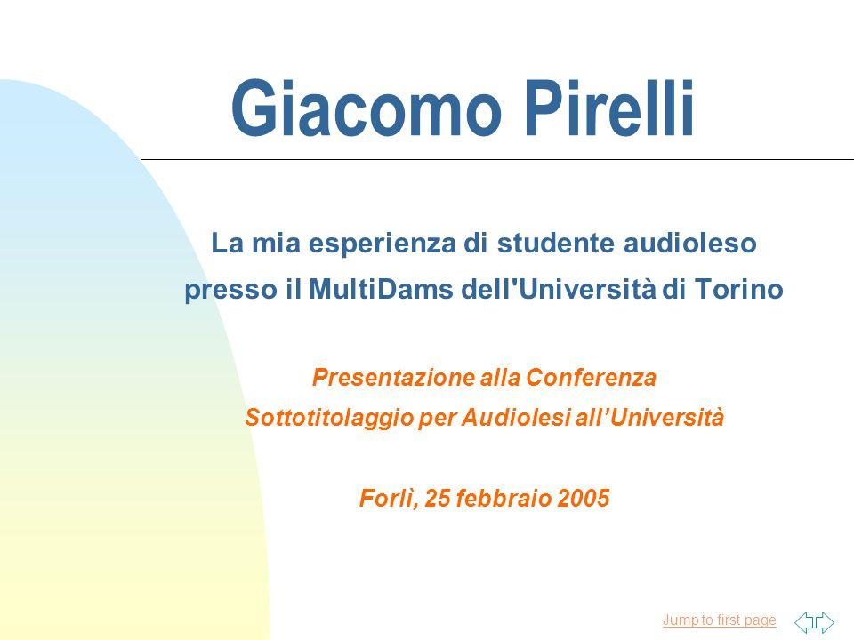 Jump to first page Giacomo Pirelli La mia esperienza di studente audioleso presso il MultiDams dell Università di Torino Presentazione alla Conferenza Sottotitolaggio per Audiolesi all'Università Forlì, 25 febbraio 2005