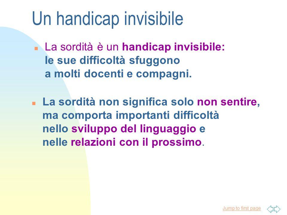 Jump to first page Un handicap invisibile n La sordità è un handicap invisibile: le sue difficoltà sfuggono a molti docenti e compagni.