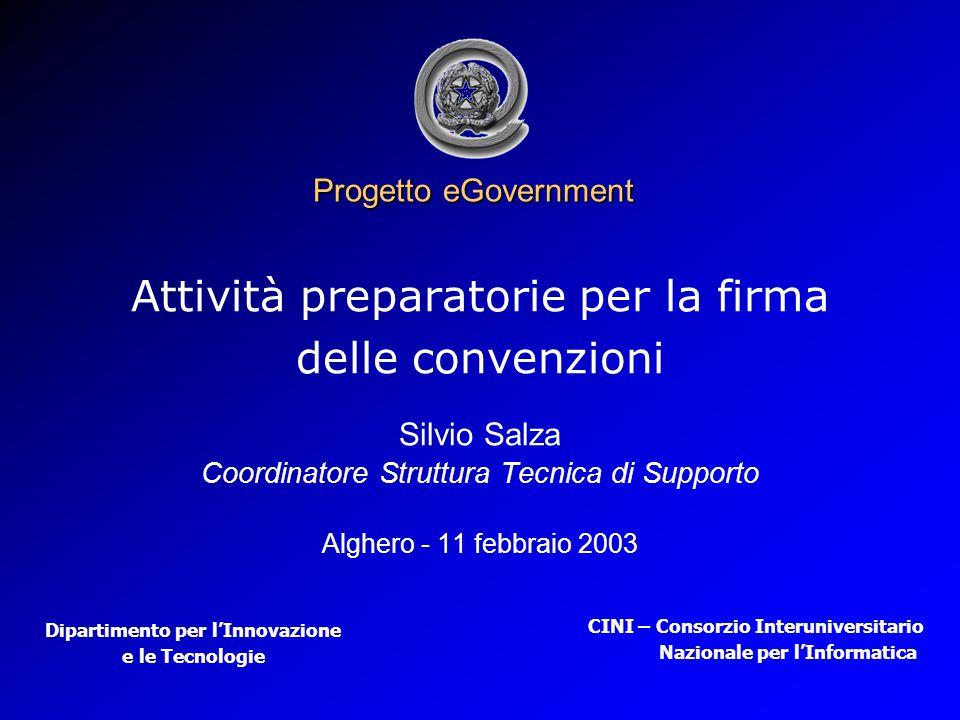Progetto eGovernment Attività preparatorie per la firma delle convenzioni Silvio Salza Coordinatore Struttura Tecnica di Supporto Alghero - 11 febbraio 2003 Dipartimento per l'Innovazione e le Tecnologie CINI – Consorzio Interuniversitario Nazionale per l'Informatica