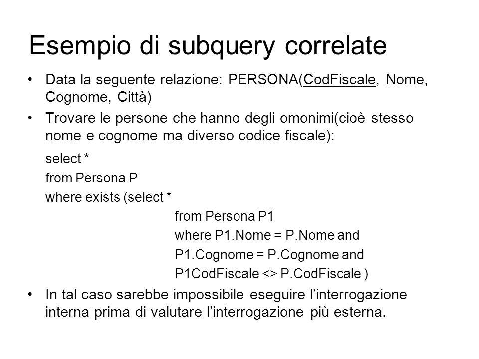 Esempio di subquery correlate Data la seguente relazione: PERSONA(CodFiscale, Nome, Cognome, Città) Trovare le persone che hanno degli omonimi(cioè stesso nome e cognome ma diverso codice fiscale): select * from Persona P where exists (select * from Persona P1 where P1.Nome = P.Nome and P1.Cognome = P.Cognome and P1CodFiscale <> P.CodFiscale ) In tal caso sarebbe impossibile eseguire l'interrogazione interna prima di valutare l'interrogazione più esterna.