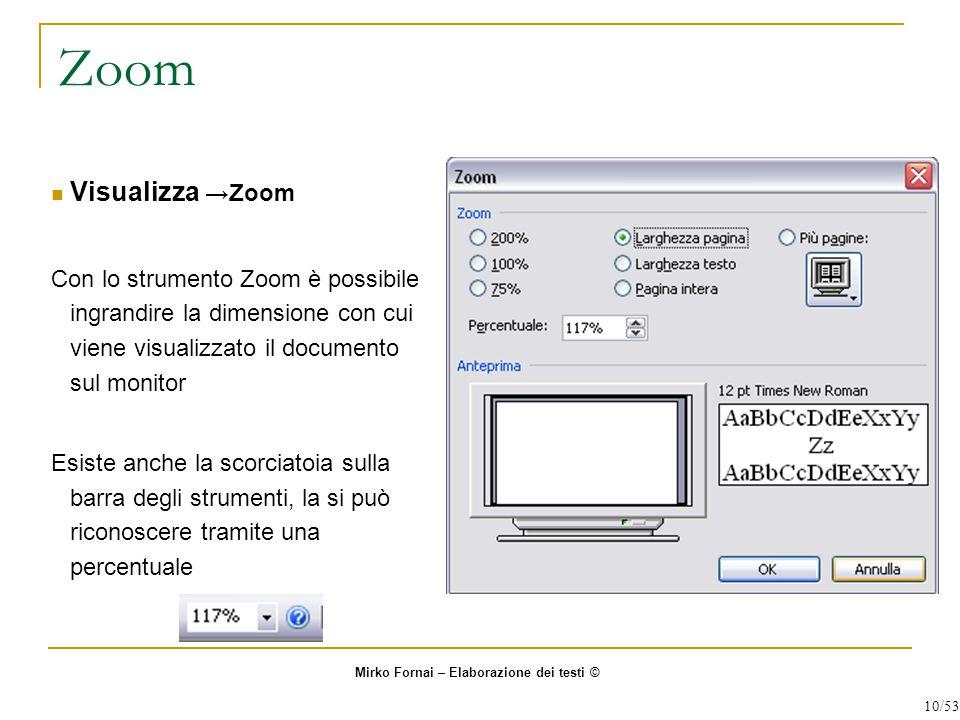 Zoom Visualizza →Zoom Con lo strumento Zoom è possibile ingrandire la dimensione con cui viene visualizzato il documento sul monitor Esiste anche la scorciatoia sulla barra degli strumenti, la si può riconoscere tramite una percentuale Mirko Fornai – Elaborazione dei testi © 10/53