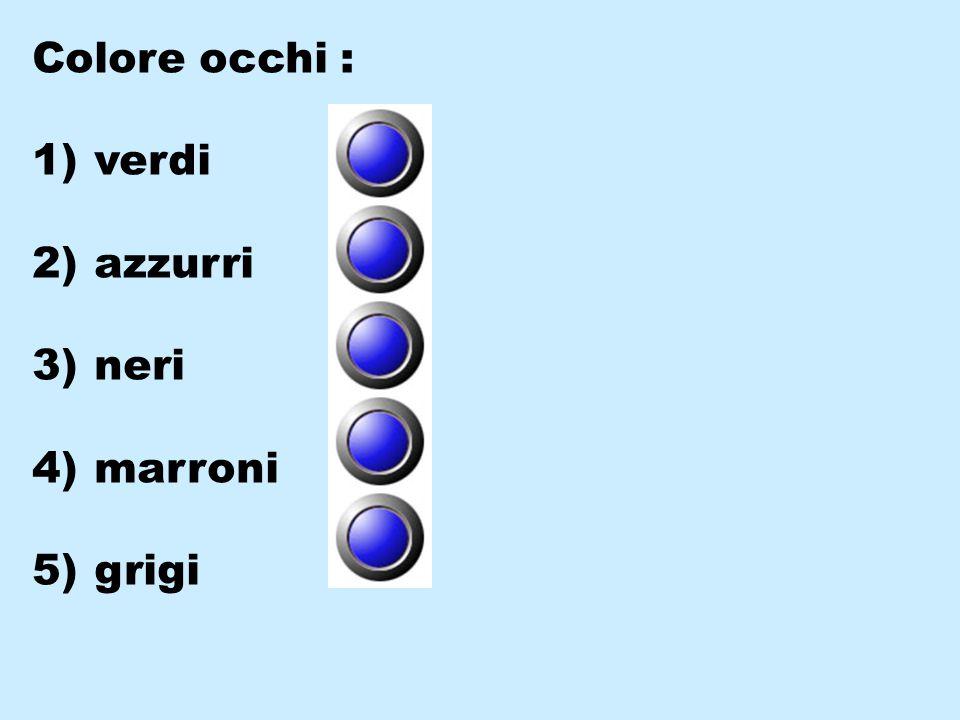 Colore occhi : 1) verdi 2) azzurri 3) neri 4) marroni 5) grigi