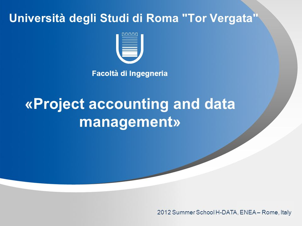 YOUR LOGO Università degli Studi di Roma Tor Vergata Facoltà di Ingegneria «Project accounting and data management» 2012 Summer School H-DATA, ENEA – Rome, Italy