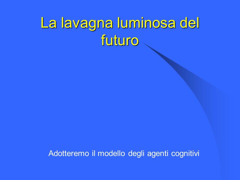 La lavagna luminosa del futuro Adotteremo il modello degli agenti cognitivi
