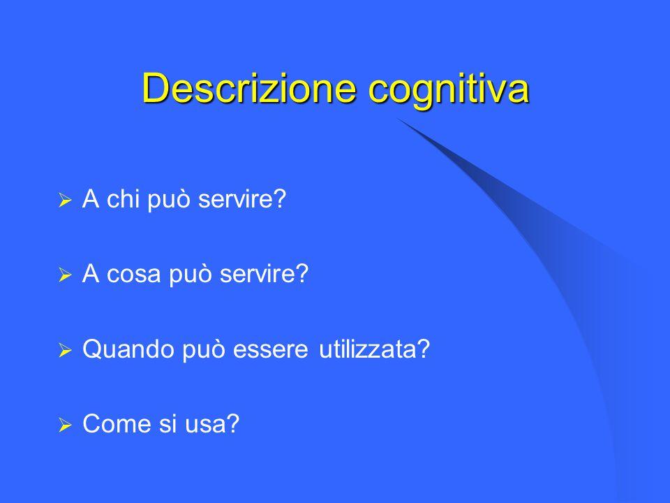 Descrizione cognitiva  A chi può servire?  A cosa può servire?  Quando può essere utilizzata?  Come si usa?