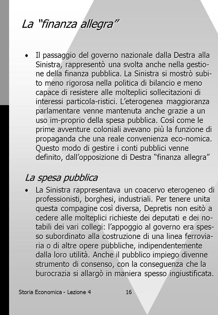 Storia Economica - Lezione 416 La finanza allegra Il passaggio del governo nazionale dalla Destra alla Sinistra, rappresentò una svolta anche nella gestio- ne della finanza pubblica.