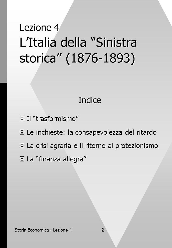Storia Economica - Lezione 42 Lezione 4 L'Italia della Sinistra storica (1876-1893) Indice  Il trasformismo  Le inchieste: la consapevolezza del ritardo  La crisi agraria e il ritorno al protezionismo  La finanza allegra