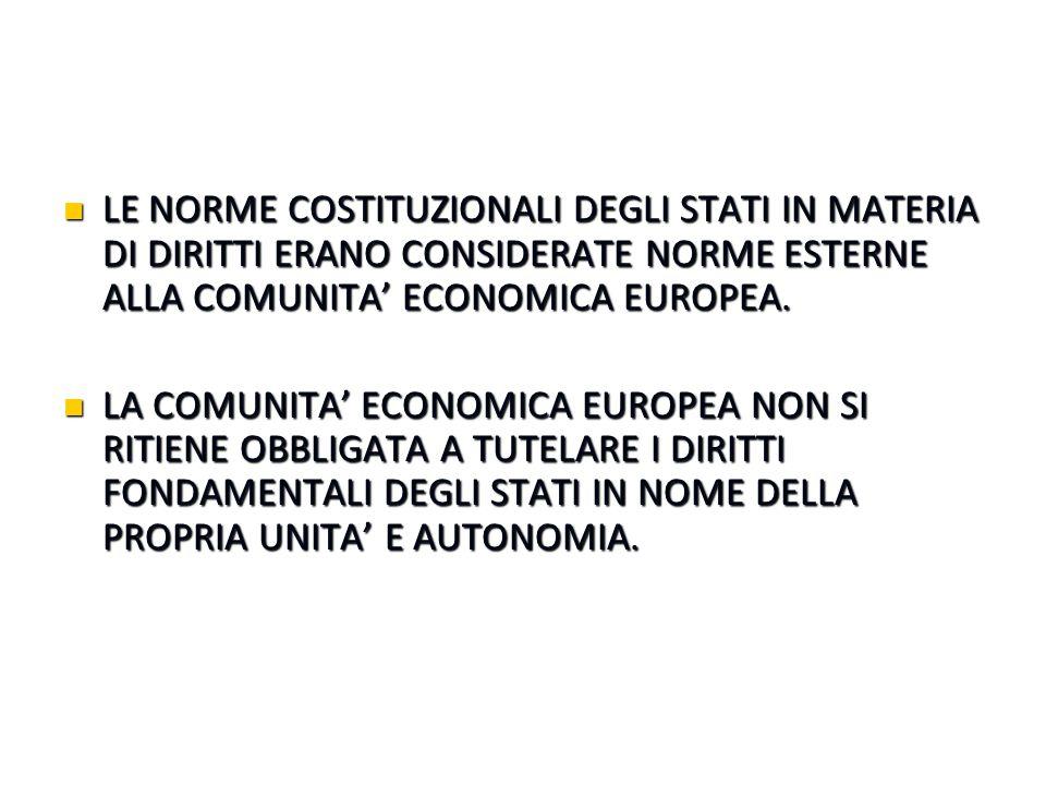 LE NORME COSTITUZIONALI DEGLI STATI IN MATERIA DI DIRITTI ERANO CONSIDERATE NORME ESTERNE ALLA COMUNITA' ECONOMICA EUROPEA. LE NORME COSTITUZIONALI DE