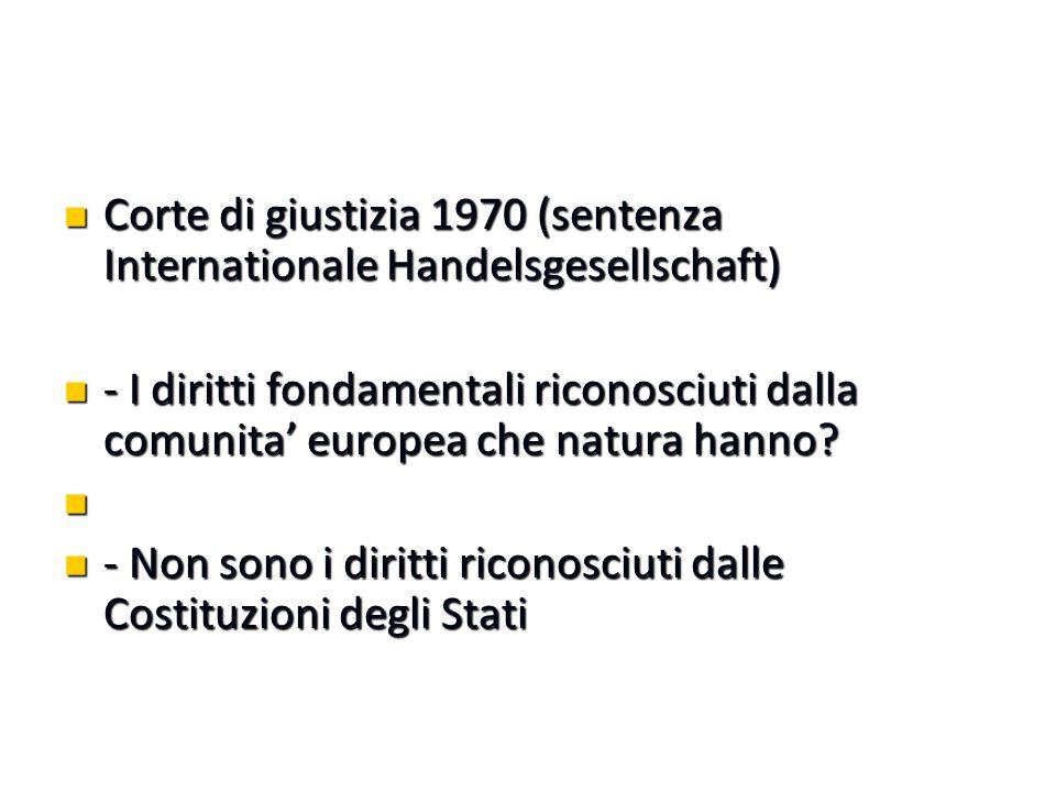 Corte di giustizia 1970 (sentenza Internationale Handelsgesellschaft) Corte di giustizia 1970 (sentenza Internationale Handelsgesellschaft) - I diritti fondamentali riconosciuti dalla comunita' europea che natura hanno.