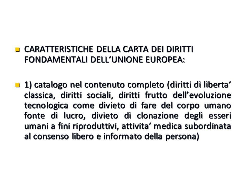 CARATTERISTICHE DELLA CARTA DEI DIRITTI FONDAMENTALI DELL'UNIONE EUROPEA: CARATTERISTICHE DELLA CARTA DEI DIRITTI FONDAMENTALI DELL'UNIONE EUROPEA: 1) catalogo nel contenuto completo (diritti di liberta' classica, diritti sociali, diritti frutto dell'evoluzione tecnologica come divieto di fare del corpo umano fonte di lucro, divieto di clonazione degli esseri umani a fini riproduttivi, attivita' medica subordinata al consenso libero e informato della persona) 1) catalogo nel contenuto completo (diritti di liberta' classica, diritti sociali, diritti frutto dell'evoluzione tecnologica come divieto di fare del corpo umano fonte di lucro, divieto di clonazione degli esseri umani a fini riproduttivi, attivita' medica subordinata al consenso libero e informato della persona)