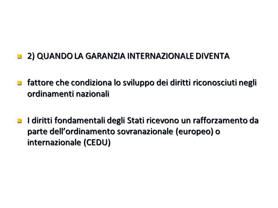 2) QUANDO LA GARANZIA INTERNAZIONALE DIVENTA 2) QUANDO LA GARANZIA INTERNAZIONALE DIVENTA fattore che condiziona lo sviluppo dei diritti riconosciuti negli ordinamenti nazionali fattore che condiziona lo sviluppo dei diritti riconosciuti negli ordinamenti nazionali I diritti fondamentali degli Stati ricevono un rafforzamento da parte dell'ordinamento sovranazionale (europeo) o internazionale (CEDU) I diritti fondamentali degli Stati ricevono un rafforzamento da parte dell'ordinamento sovranazionale (europeo) o internazionale (CEDU)
