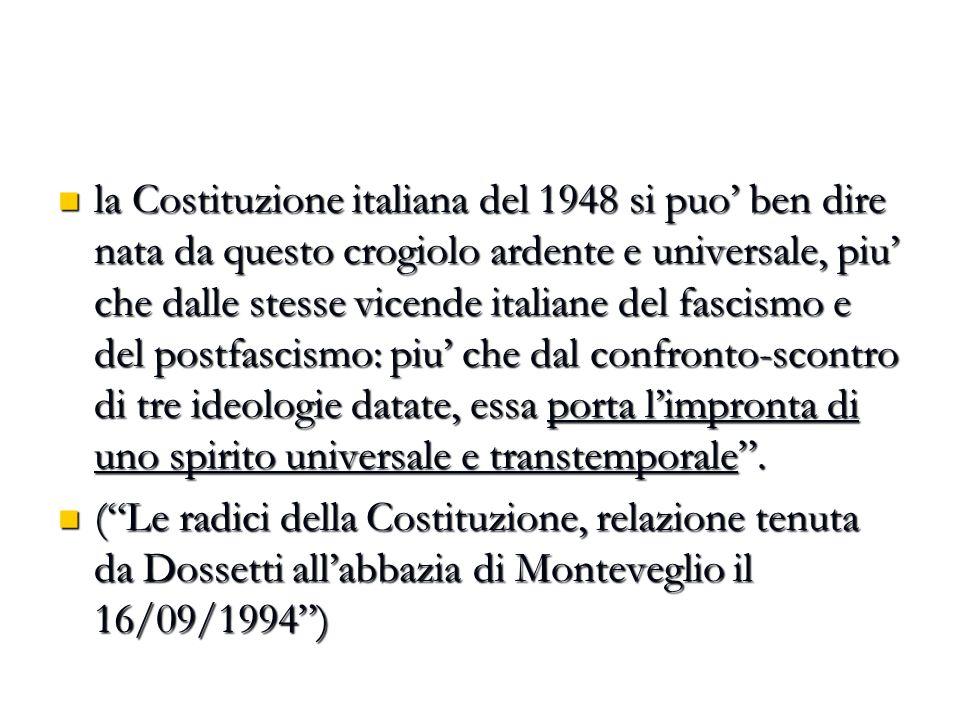la Costituzione italiana del 1948 si puo' ben dire nata da questo crogiolo ardente e universale, piu' che dalle stesse vicende italiane del fascismo e del postfascismo: piu' che dal confronto-scontro di tre ideologie datate, essa porta l'impronta di uno spirito universale e transtemporale .