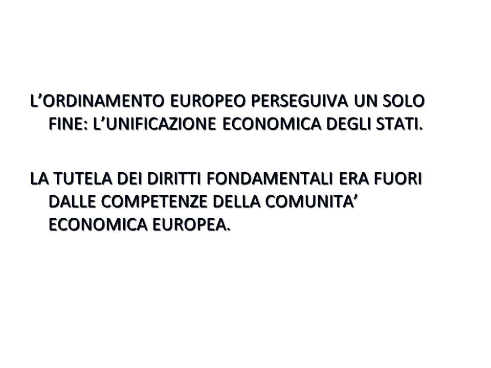 L'ORDINAMENTO EUROPEO PERSEGUIVA UN SOLO FINE: L'UNIFICAZIONE ECONOMICA DEGLI STATI. LA TUTELA DEI DIRITTI FONDAMENTALI ERA FUORI DALLE COMPETENZE DEL