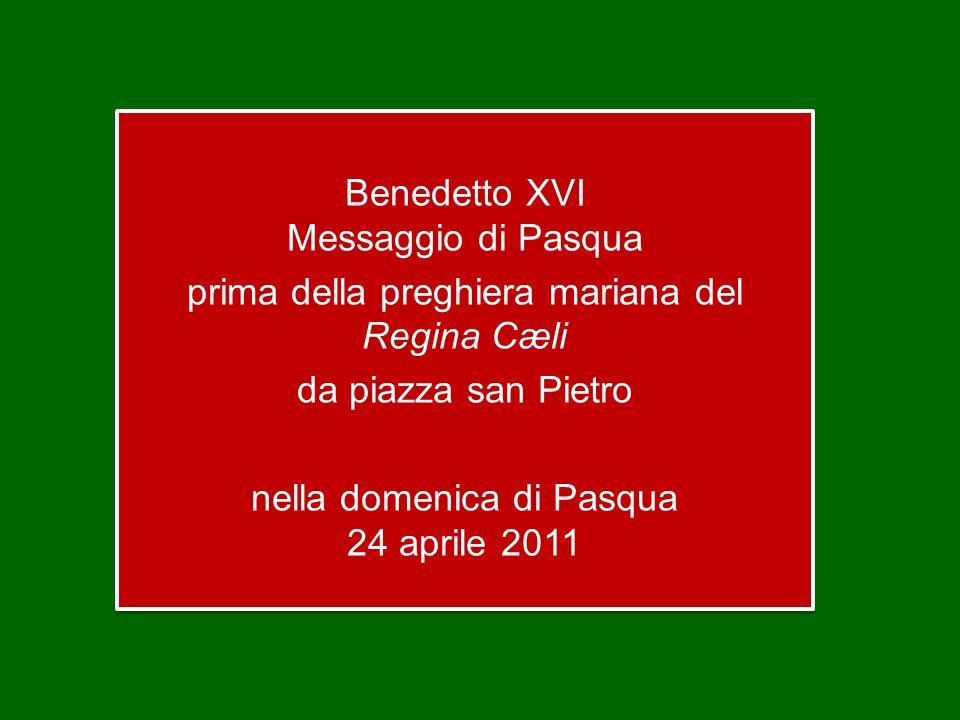 Benedetto XVI Messaggio di Pasqua prima della preghiera mariana del Regina Cæli da piazza san Pietro nella domenica di Pasqua 24 aprile 2011 Benedetto XVI Messaggio di Pasqua prima della preghiera mariana del Regina Cæli da piazza san Pietro nella domenica di Pasqua 24 aprile 2011