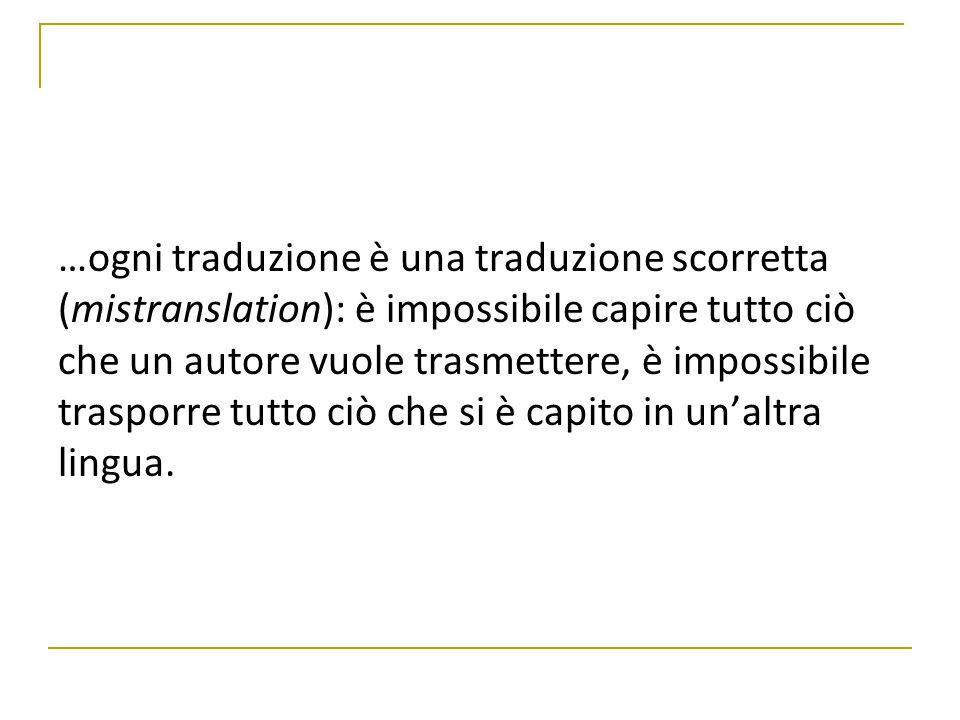 …ogni traduzione è una traduzione scorretta (mistranslation): è impossibile capire tutto ciò che un autore vuole trasmettere, è impossibile trasporre tutto ciò che si è capito in un'altra lingua.