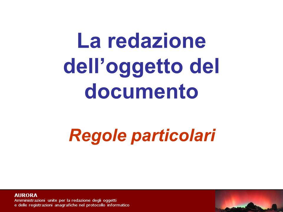 AURORA Amministrazioni unite per la redazione degli oggetti e delle registrazioni anagrafiche nel protocollo informatico La redazione dell'oggetto del documento Regole particolari