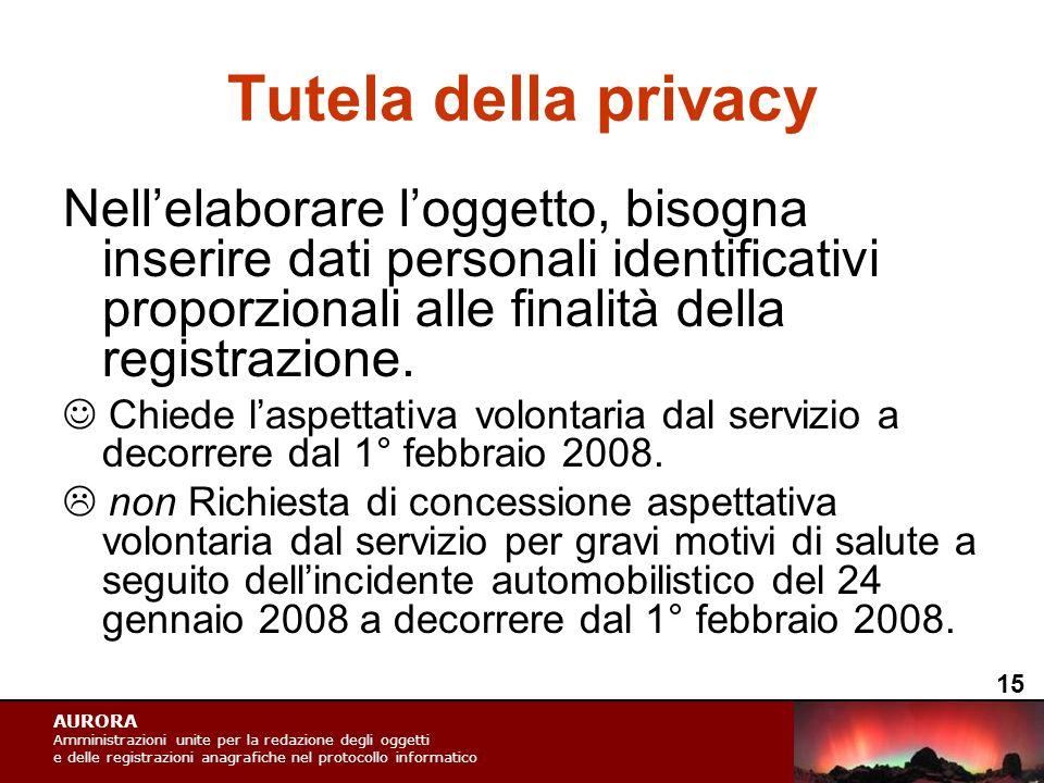 AURORA Amministrazioni unite per la redazione degli oggetti e delle registrazioni anagrafiche nel protocollo informatico Tutela della privacy Nell'elaborare l'oggetto, bisogna inserire dati personali identificativi proporzionali alle finalità della registrazione.