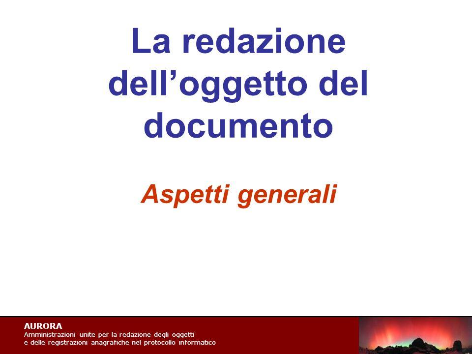 AURORA Amministrazioni unite per la redazione degli oggetti e delle registrazioni anagrafiche nel protocollo informatico La redazione dell'oggetto del documento Aspetti generali