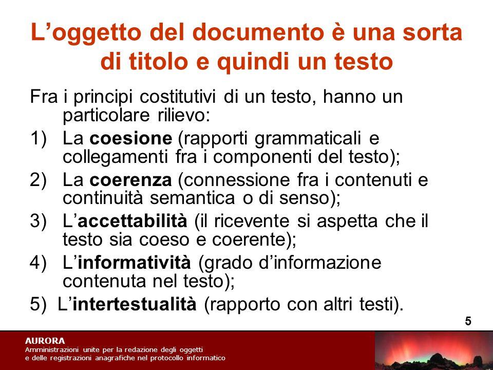 AURORA Amministrazioni unite per la redazione degli oggetti e delle registrazioni anagrafiche nel protocollo informatico L'oggetto del documento è una sorta di titolo e quindi un testo Fra i principi costitutivi di un testo, hanno un particolare rilievo: 1)La coesione (rapporti grammaticali e collegamenti fra i componenti del testo); 2)La coerenza (connessione fra i contenuti e continuità semantica o di senso); 3)L'accettabilità (il ricevente si aspetta che il testo sia coeso e coerente); 4)L'informatività (grado d'informazione contenuta nel testo); 5) L'intertestualità (rapporto con altri testi).