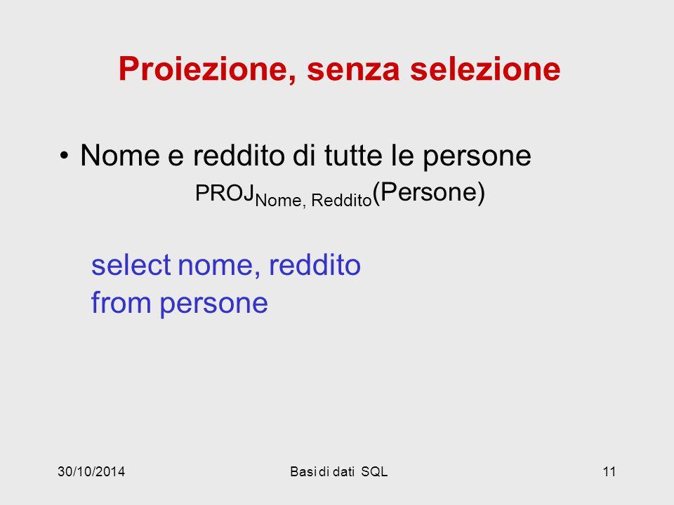 30/10/2014Basi di dati SQL11 Proiezione, senza selezione Nome e reddito di tutte le persone PROJ Nome, Reddito (Persone) select nome, reddito from persone