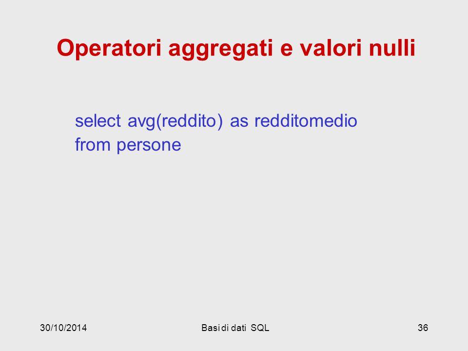30/10/2014Basi di dati SQL36 Operatori aggregati e valori nulli select avg(reddito) as redditomedio from persone
