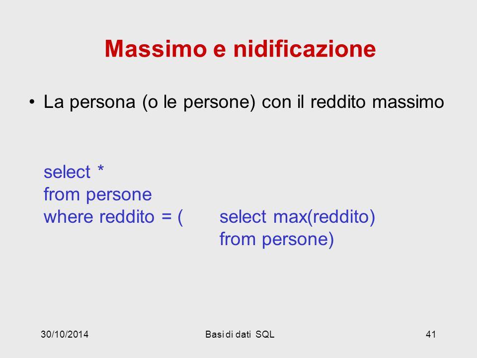 30/10/2014Basi di dati SQL41 Massimo e nidificazione La persona (o le persone) con il reddito massimo select * from persone where reddito = (select max(reddito) from persone)