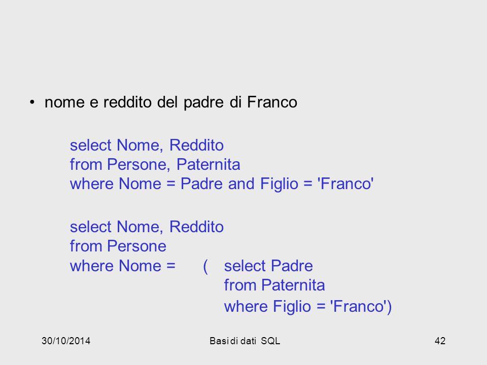 30/10/2014Basi di dati SQL42 nome e reddito del padre di Franco select Nome, Reddito from Persone, Paternita where Nome = Padre and Figlio = Franco select Nome, Reddito from Persone where Nome = (select Padre from Paternita where Figlio = Franco )