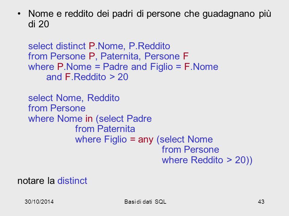 30/10/2014Basi di dati SQL43 Nome e reddito dei padri di persone che guadagnano più di 20 select distinct P.Nome, P.Reddito from Persone P, Paternita, Persone F where P.Nome = Padre and Figlio = F.Nome and F.Reddito > 20 select Nome, Reddito from Persone where Nome in (select Padre from Paternita where Figlio = any (select Nome from Persone where Reddito > 20)) notare la distinct