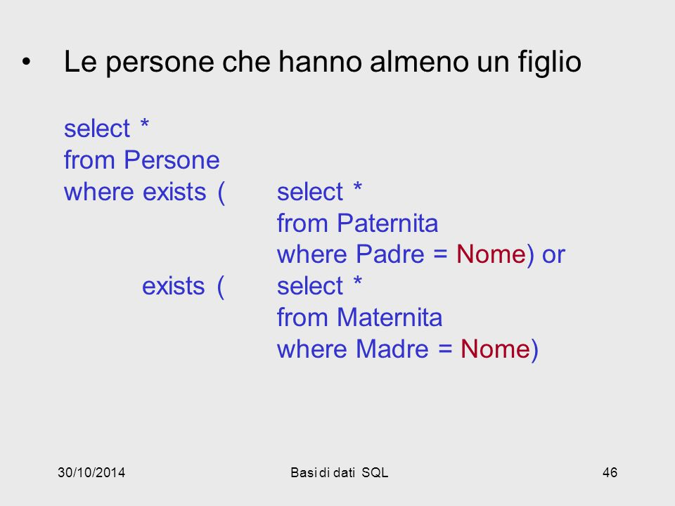 30/10/2014Basi di dati SQL46 Le persone che hanno almeno un figlio select * from Persone where exists (select * from Paternita where Padre = Nome) or