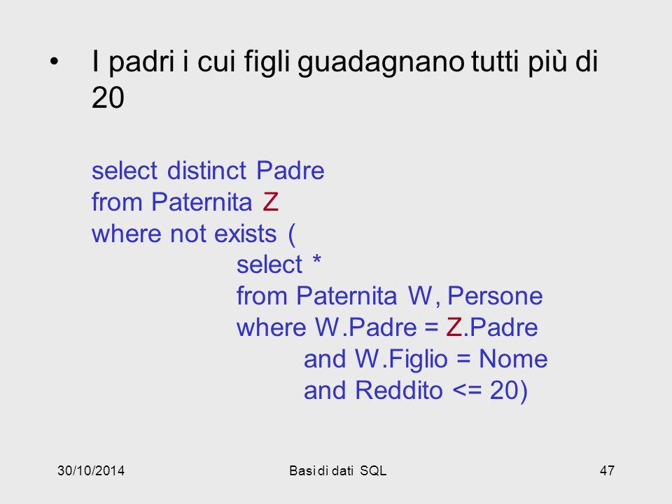 30/10/2014Basi di dati SQL47 I padri i cui figli guadagnano tutti più di 20 select distinct Padre from Paternita Z where not exists ( select * from Paternita W, Persone where W.Padre = Z.Padre and W.Figlio = Nome and Reddito <= 20)