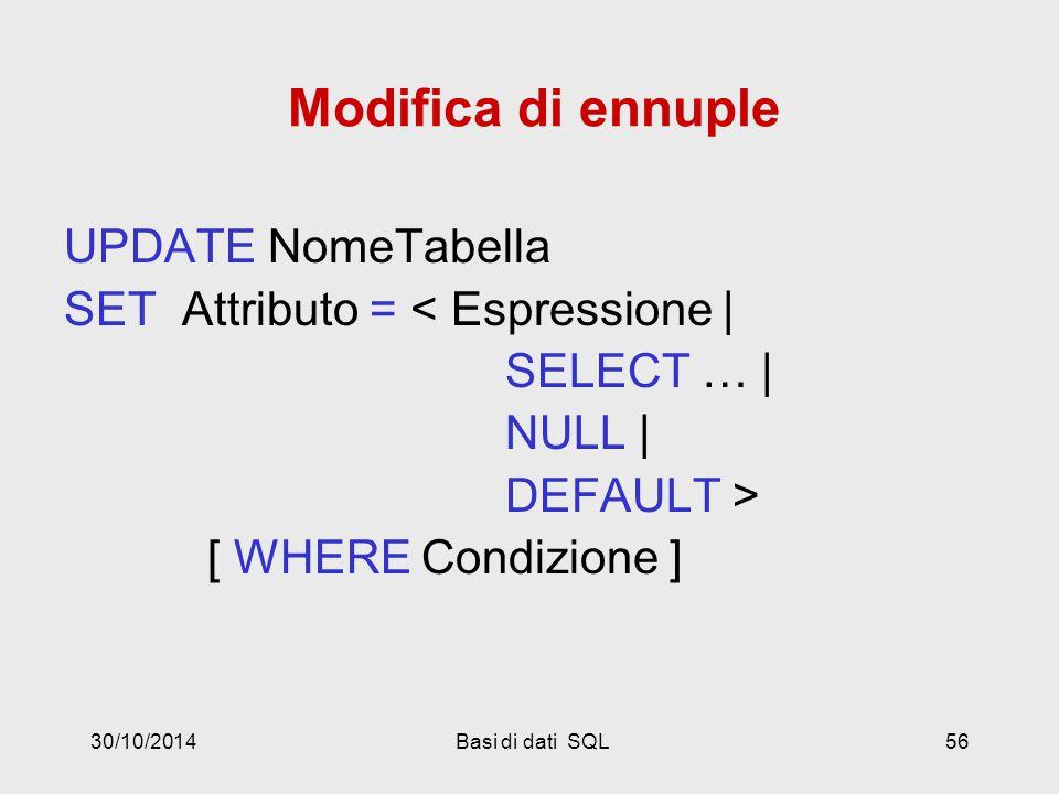 30/10/2014Basi di dati SQL56 Modifica di ennuple UPDATE NomeTabella SET Attributo = < Espressione | SELECT … | NULL | DEFAULT > [ WHERE Condizione ]