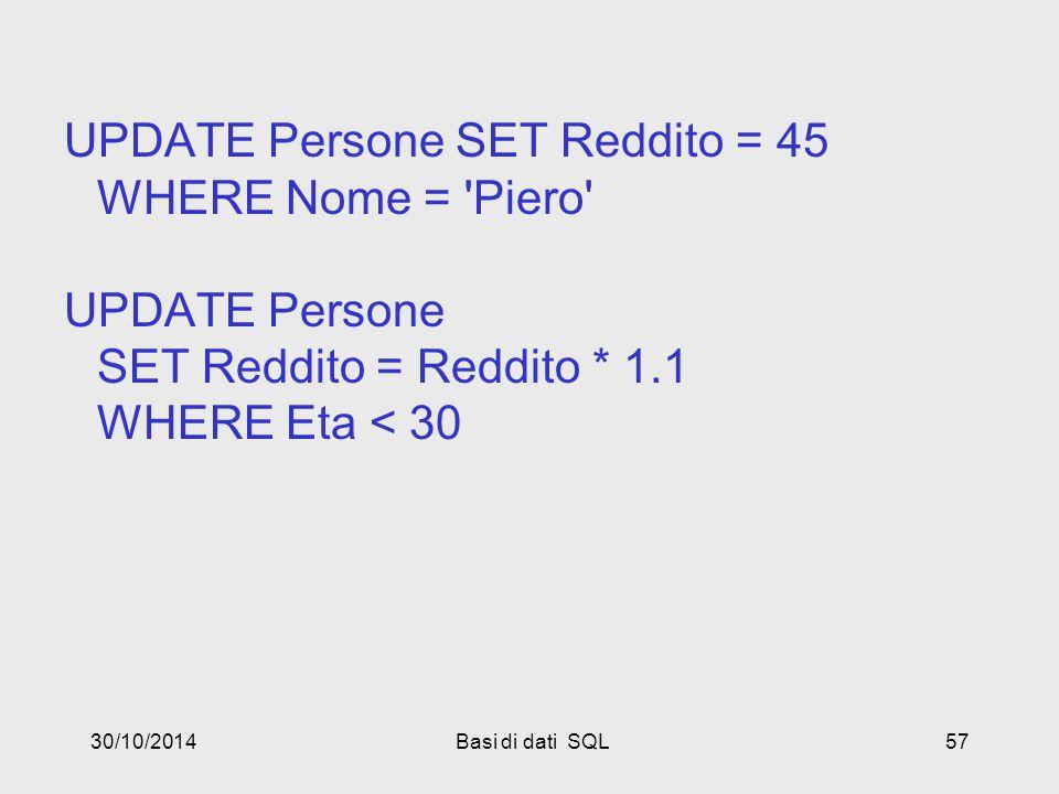 30/10/2014Basi di dati SQL57 UPDATE Persone SET Reddito = 45 WHERE Nome = Piero UPDATE Persone SET Reddito = Reddito * 1.1 WHERE Eta < 30