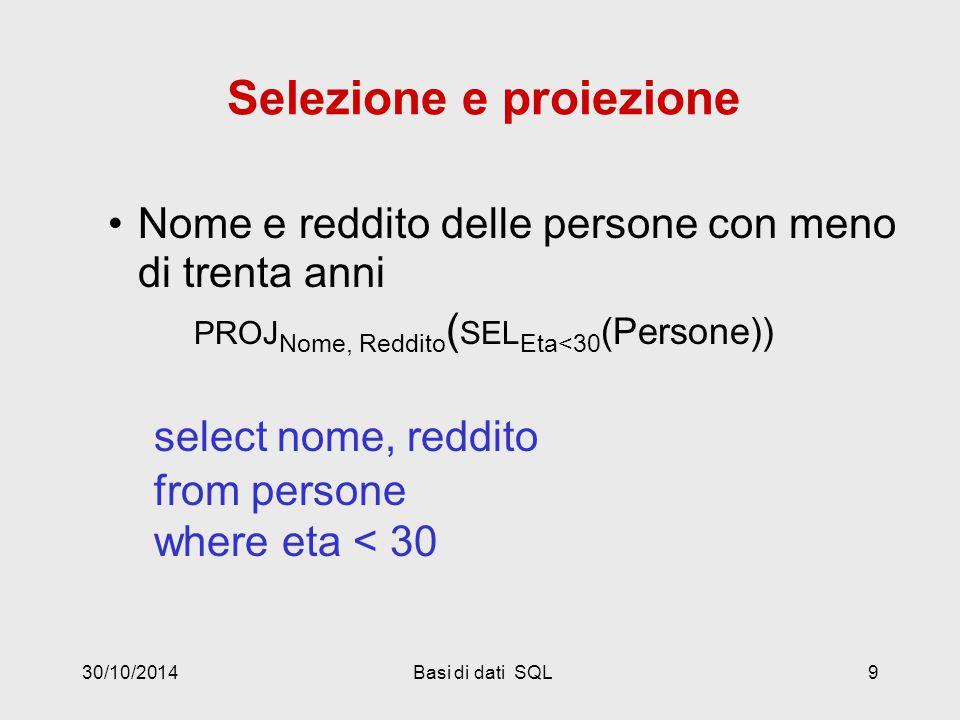 30/10/2014Basi di dati SQL20 Le persone che guadagnano più dei rispettivi padri; mostrare nome, reddito e reddito del padre PROJ Nome, Reddito, RP (SEL Reddito>RP (REN NP,EP,RP  Nome,Eta,Reddito (persone) JOIN NP=Padre (paternita JOIN Figlio =Nome persone))) select f.nome, f.reddito, p.reddito from persone p, paternita, persone f where p.nome = padre and figlio = f.nome and f.reddito > p.reddito