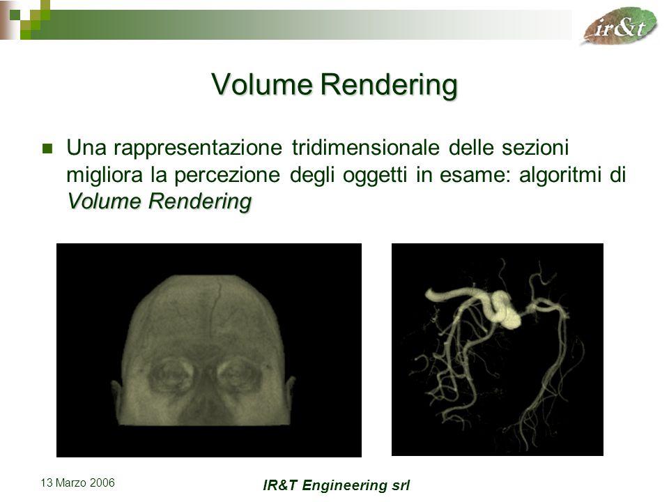 IR&T Engineering srl 13 Marzo 2006 Stato dell'arte Sistemi hardware dedicati basati su acceleratori grafici  Garantiscono un rendering in tempo reale Importante perché risultati visivamente significativi necessitano di un frequente tuning dei parametri di visualizzazione e di classificazione  Permettono di effettuare il rendering di volumi fino ad una risoluzione di 512 3 voxel (unità di discretizzazione volumetrica)  Tempi di rendering compresi tra 0,06 e 0,25 secondi (4 - 16 fps)