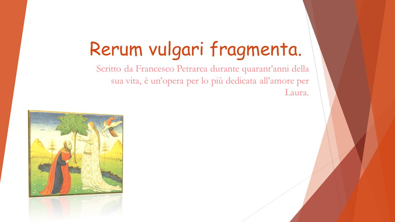 Rerum vulgari fragmenta. Scritto da Francesco Petrarca durante quarant'anni della sua vita, è un'opera per lo più dedicata all'amore per Laura.