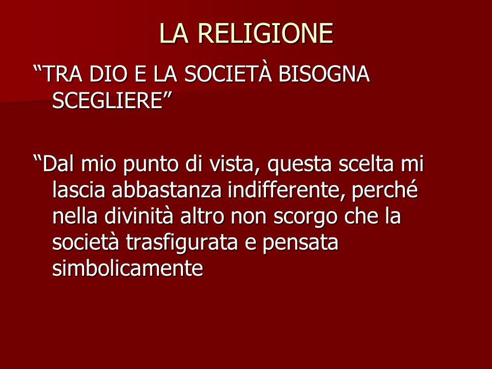 """LA RELIGIONE """"TRA DIO E LA SOCIETÀ BISOGNA SCEGLIERE"""" """"Dal mio punto di vista, questa scelta mi lascia abbastanza indifferente, perché nella divinità"""