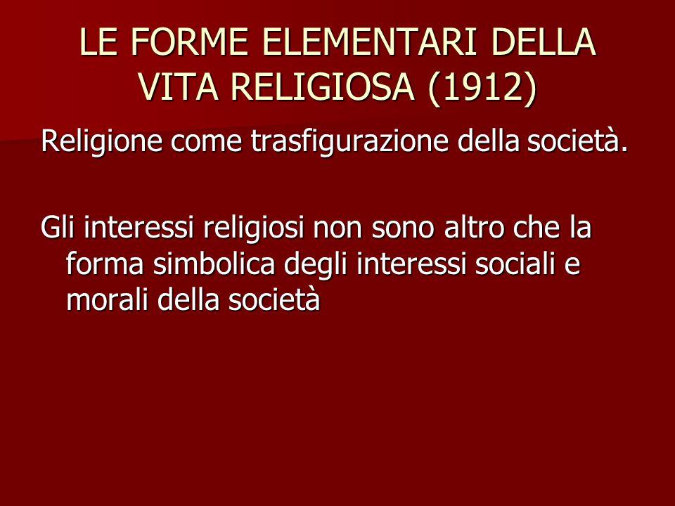 LE FORME ELEMENTARI DELLA VITA RELIGIOSA (1912) Religione come trasfigurazione della società. Gli interessi religiosi non sono altro che la forma simb