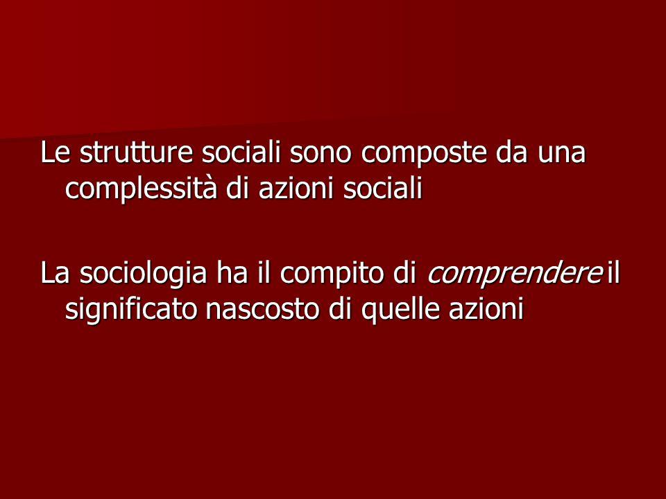 Le strutture sociali sono composte da una complessità di azioni sociali La sociologia ha il compito di comprendere il significato nascosto di quelle a